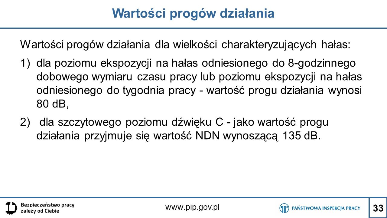 www.pip.gov.pl Wartości progów działania Wartości progów działania dla wielkości charakteryzujących hałas: 1)dla poziomu ekspozycji na hałas odniesionego do 8-godzinnego dobowego wymiaru czasu pracy lub poziomu ekspozycji na hałas odniesionego do tygodnia pracy - wartość progu działania wynosi 80 dB, 2) dla szczytowego poziomu dźwięku C - jako wartość progu działania przyjmuje się wartość NDN wynoszącą 135 dB.