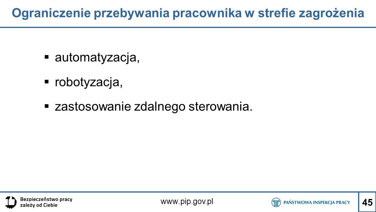 www.pip.gov.pl Ograniczenie przebywania pracownika w strefie zagrożenia  automatyzacja,  robotyzacja,  zastosowanie zdalnego sterowania. 45