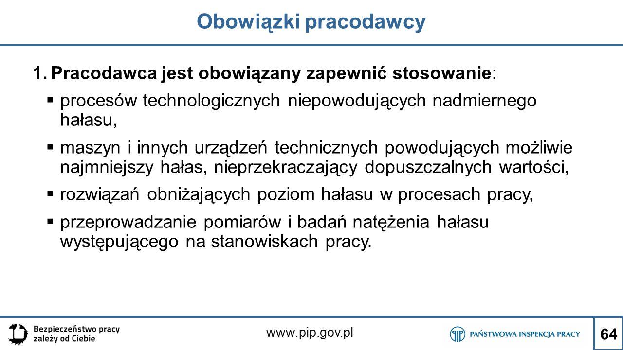 www.pip.gov.pl Obowiązki pracodawcy 1.Pracodawca jest obowiązany zapewnić stosowanie:  procesów technologicznych niepowodujących nadmiernego hałasu,