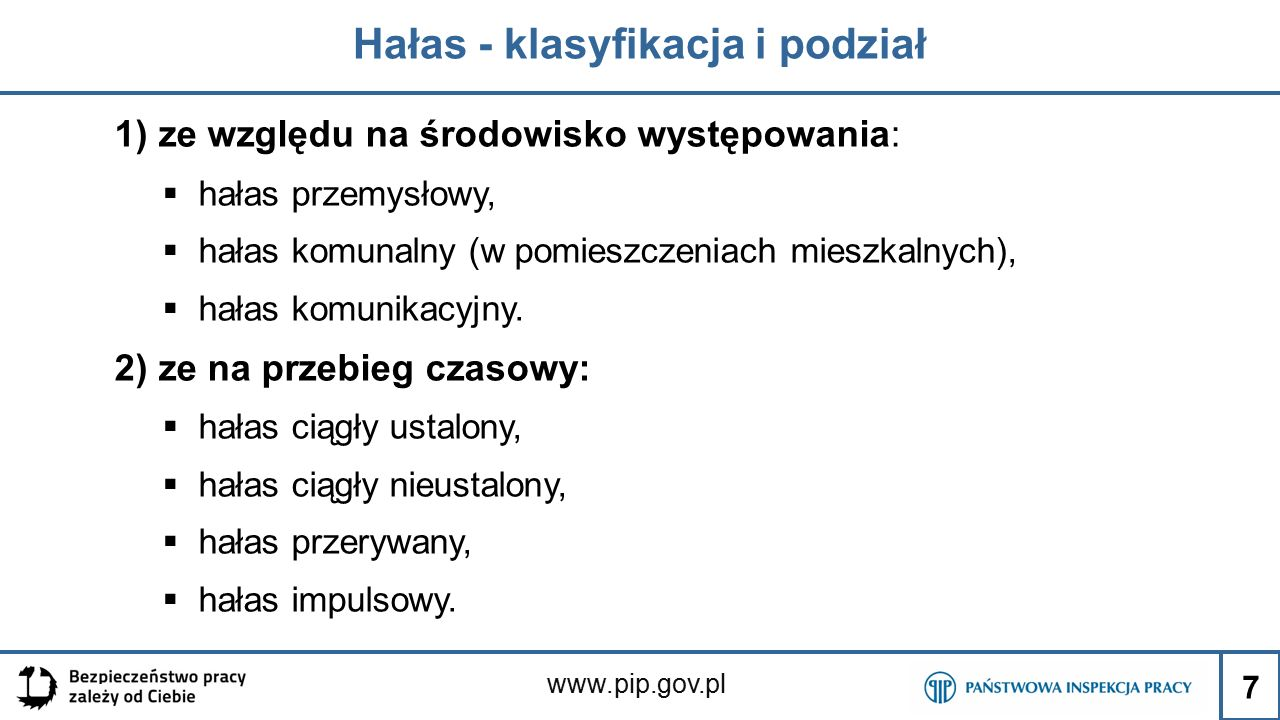 www.pip.gov.pl Hałas - klasyfikacja i podział 1) ze względu na środowisko występowania:  hałas przemysłowy,  hałas komunalny (w pomieszczeniach mieszkalnych),  hałas komunikacyjny.