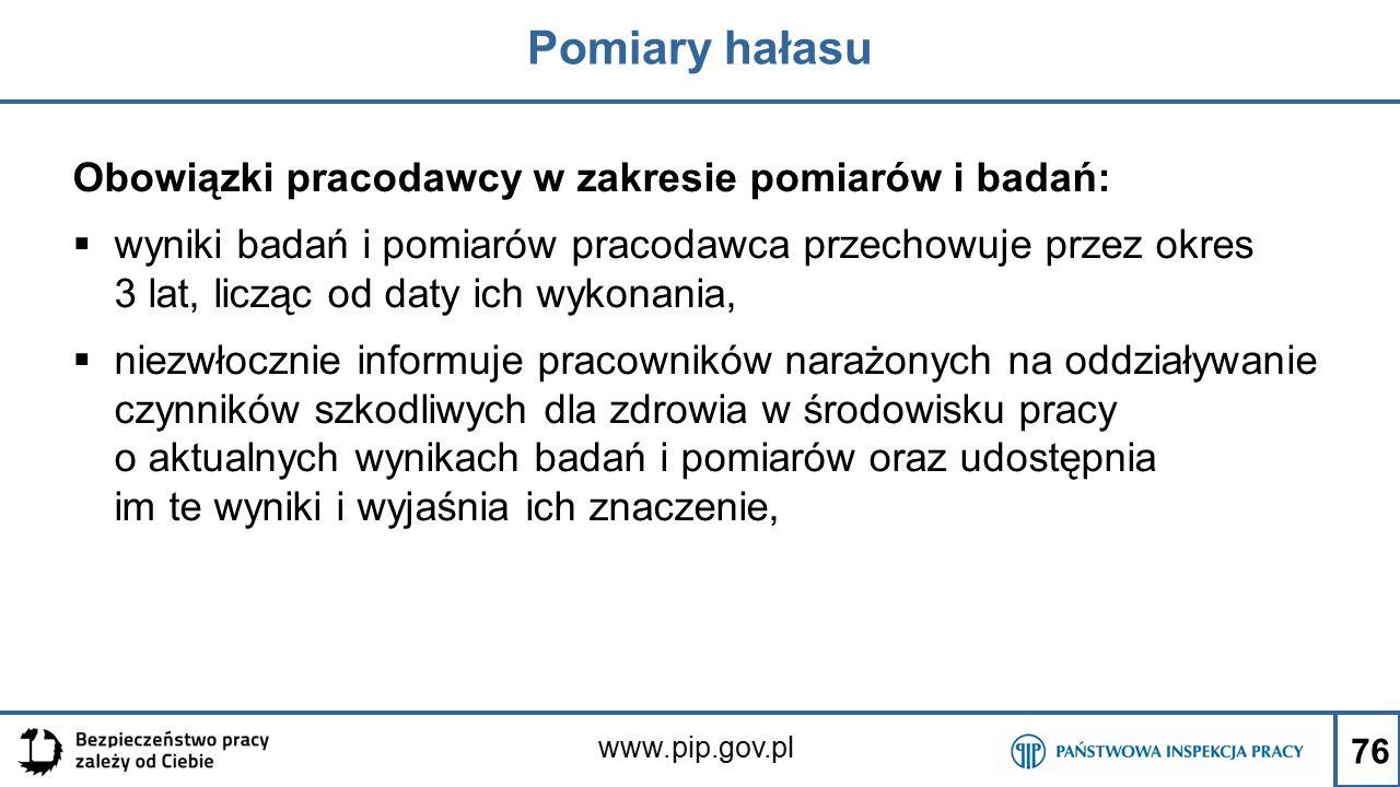 www.pip.gov.pl Pomiary hałasu Obowiązki pracodawcy w zakresie pomiarów i badań:  wyniki badań i pomiarów pracodawca przechowuje przez okres 3 lat, li