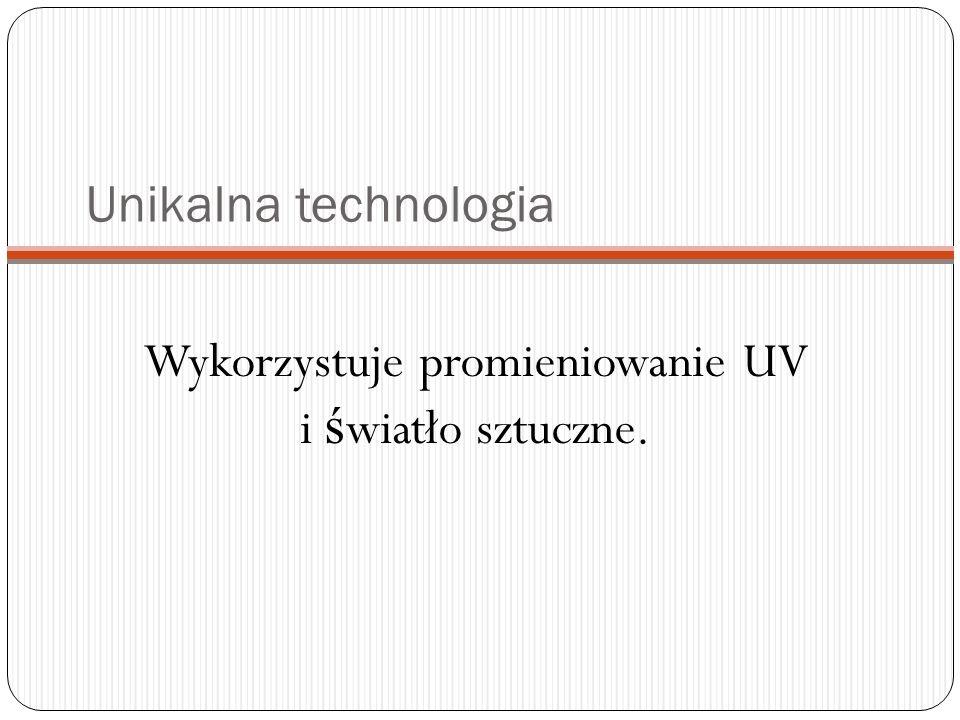 Unikalna technologia Wykorzystuje promieniowanie UV i ś wiatło sztuczne.