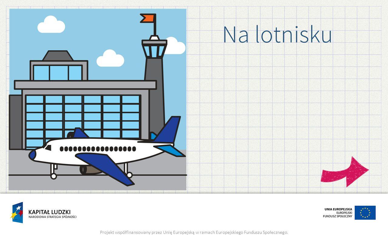 Na lotnisku Projekt współfinansowany przez Unię Europejską w ramach Europejskiego Funduszu Społecznego.
