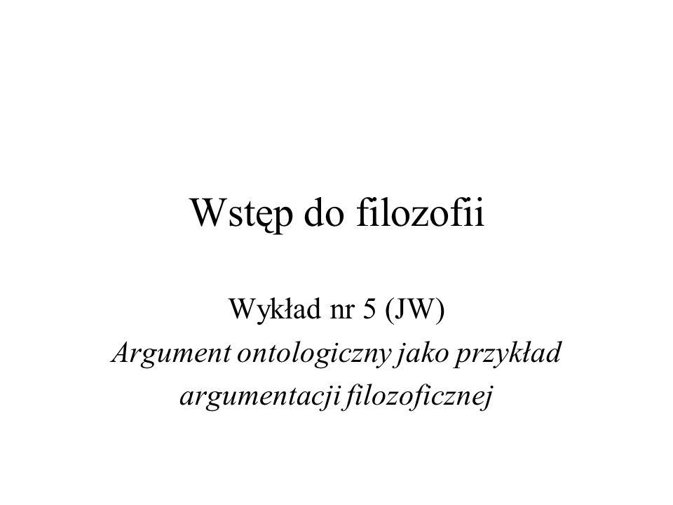 Wstęp do filozofii Wykład nr 5 (JW) Argument ontologiczny jako przykład argumentacji filozoficznej