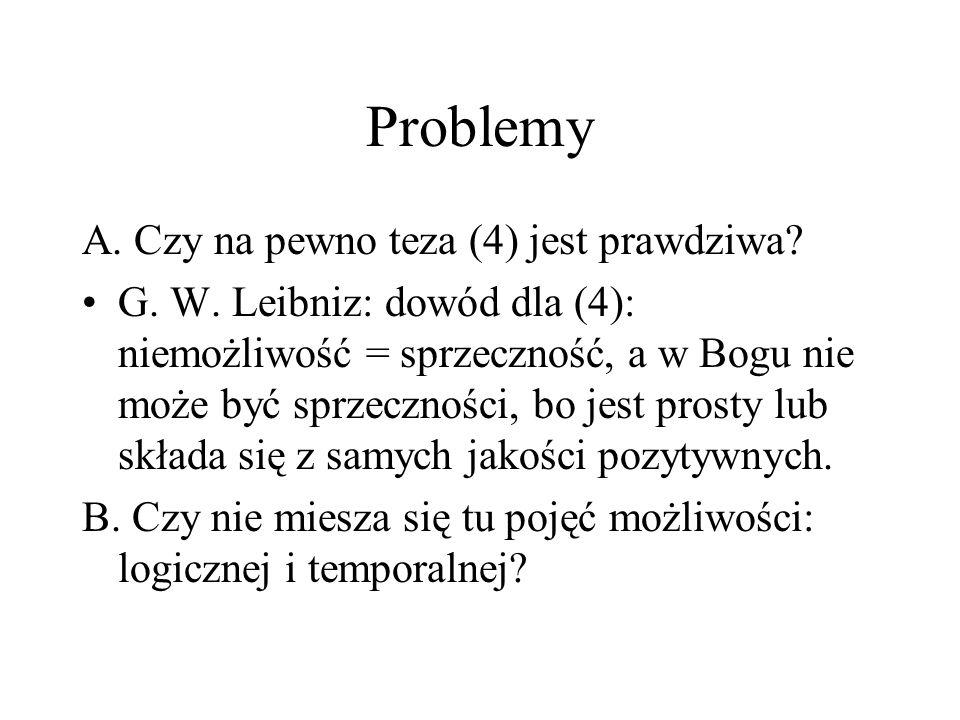 Problemy A. Czy na pewno teza (4) jest prawdziwa? G. W. Leibniz: dowód dla (4): niemożliwość = sprzeczność, a w Bogu nie może być sprzeczności, bo jes