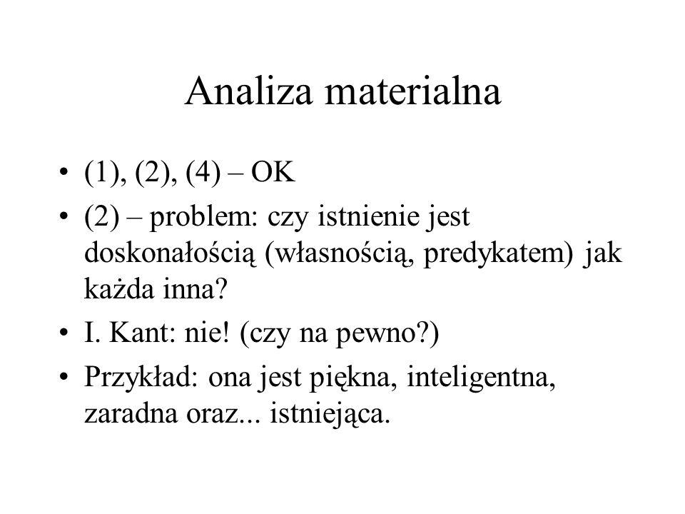 Analiza materialna (1), (2), (4) – OK (2) – problem: czy istnienie jest doskonałością (własnością, predykatem) jak każda inna? I. Kant: nie! (czy na p