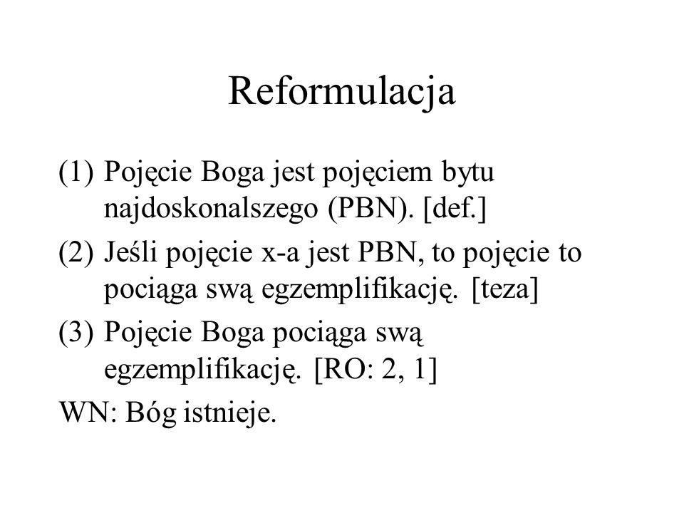 Reformulacja (1)Pojęcie Boga jest pojęciem bytu najdoskonalszego (PBN). [def.] (2)Jeśli pojęcie x-a jest PBN, to pojęcie to pociąga swą egzemplifikacj