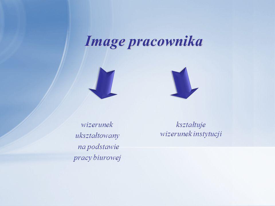 IMAGE PRACOWNIKA Image pracownika biurowego jest wizerunkiem ukształtowanym na podstawie pracy biurowej.