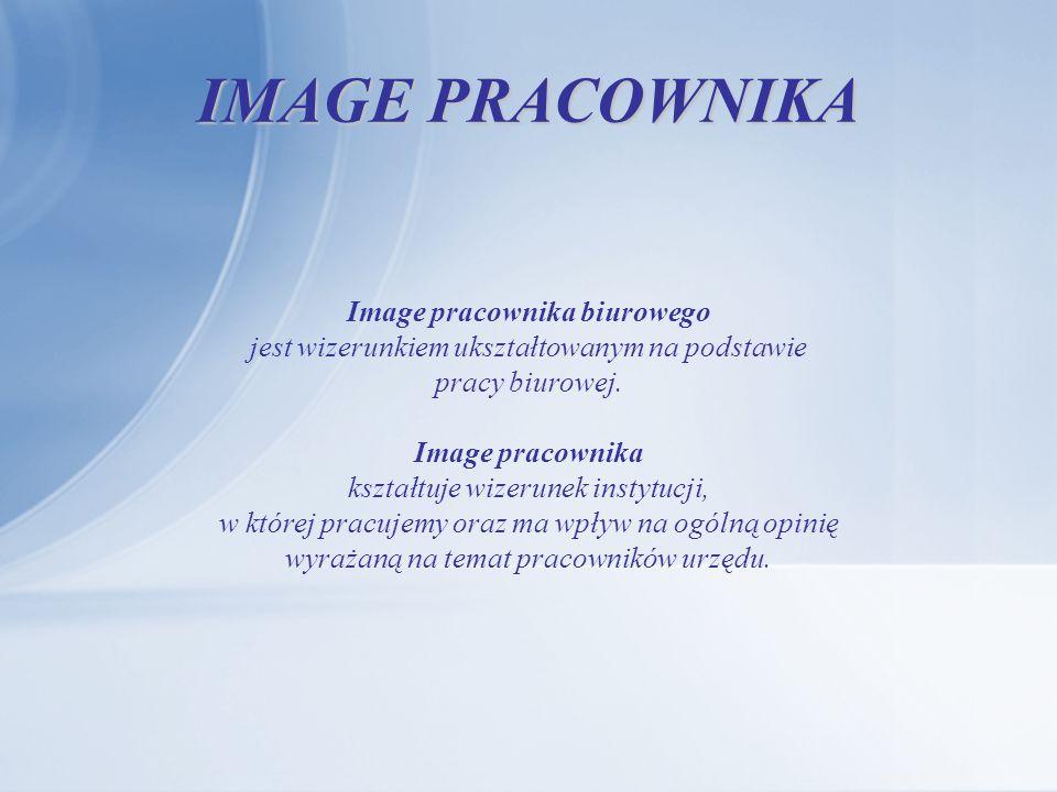 IMAGE PRACOWNIKA Image pracownika biurowego jest wizerunkiem ukształtowanym na podstawie pracy biurowej. Image pracownika kształtuje wizerunek instytu