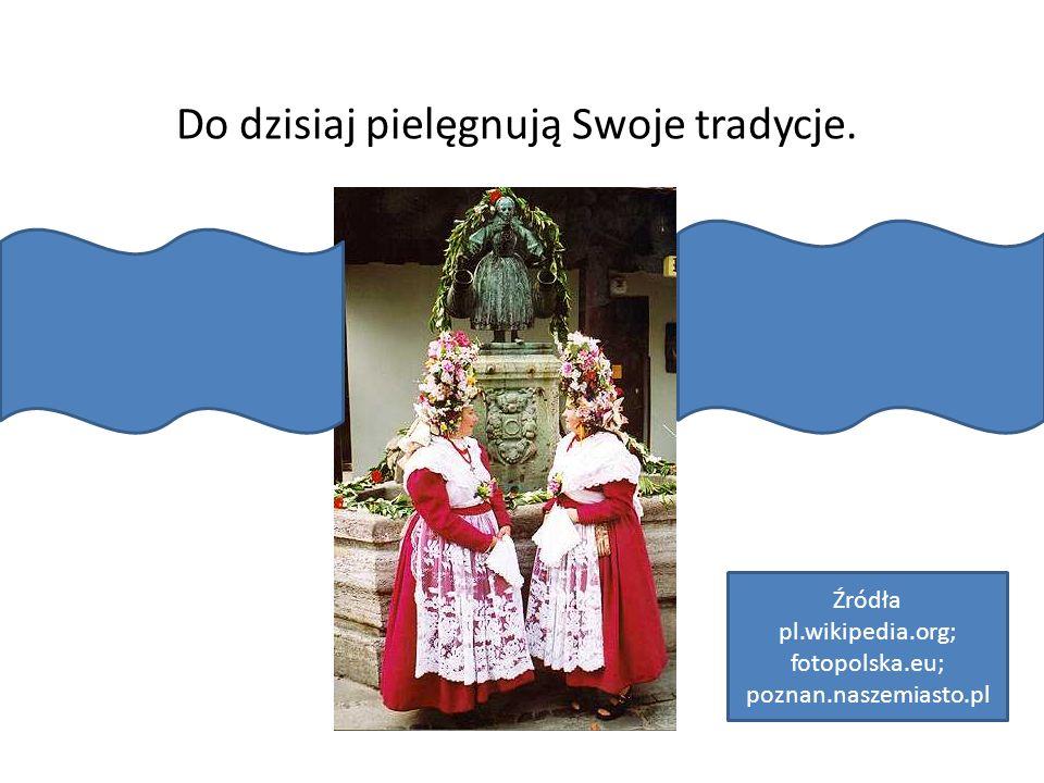 Do dzisiaj pielęgnują Swoje tradycje. Źródła pl.wikipedia.org; fotopolska.eu; poznan.naszemiasto.pl