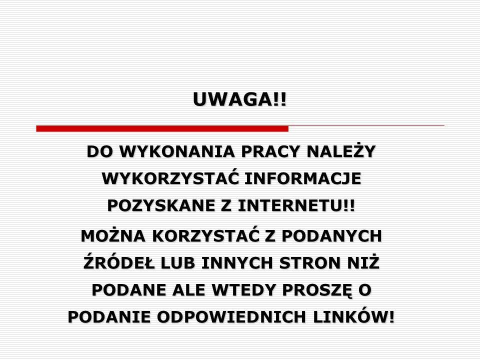 UWAGA!! DO WYKONANIA PRACY NALEŻY WYKORZYSTAĆ INFORMACJE POZYSKANE Z INTERNETU!! MOŻNA KORZYSTAĆ Z PODANYCH ŹRÓDEŁ LUB INNYCH STRON NIŻ PODANE ALE WTE