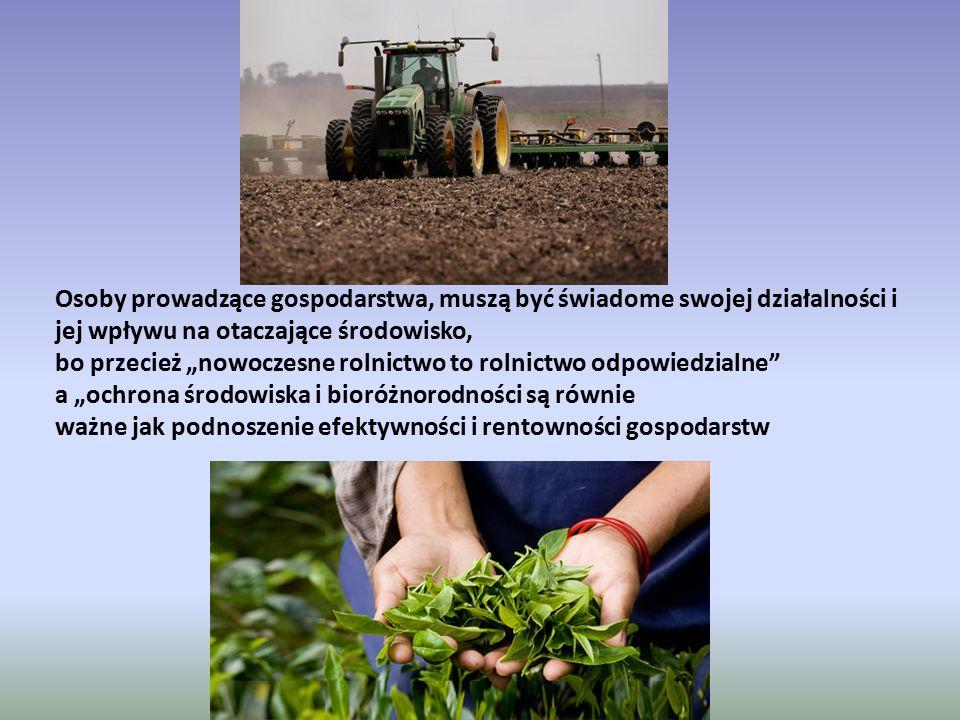 """Osoby prowadzące gospodarstwa, muszą być świadome swojej działalności i jej wpływu na otaczające środowisko, bo przecież """"nowoczesne rolnictwo to rolnictwo odpowiedzialne a """"ochrona środowiska i bioróżnorodności są równie ważne jak podnoszenie efektywności i rentowności gospodarstw"""