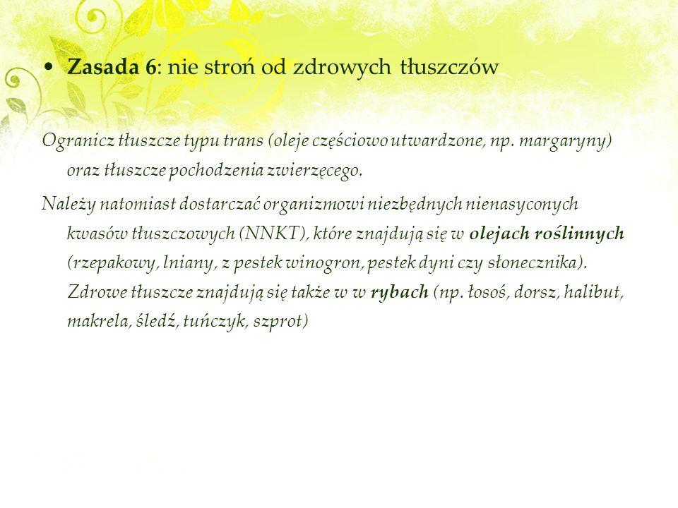 Zasada 6: nie stroń od zdrowych tłuszczów Ogranicz tłuszcze typu trans (oleje częściowo utwardzone, np.