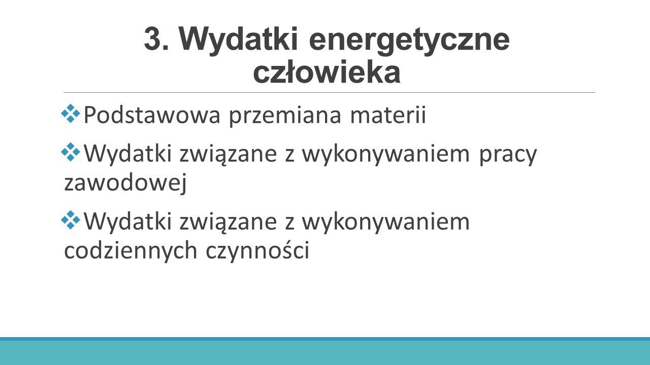 3. Wydatki energetyczne człowieka  Podstawowa przemiana materii  Wydatki związane z wykonywaniem pracy zawodowej  Wydatki związane z wykonywaniem c