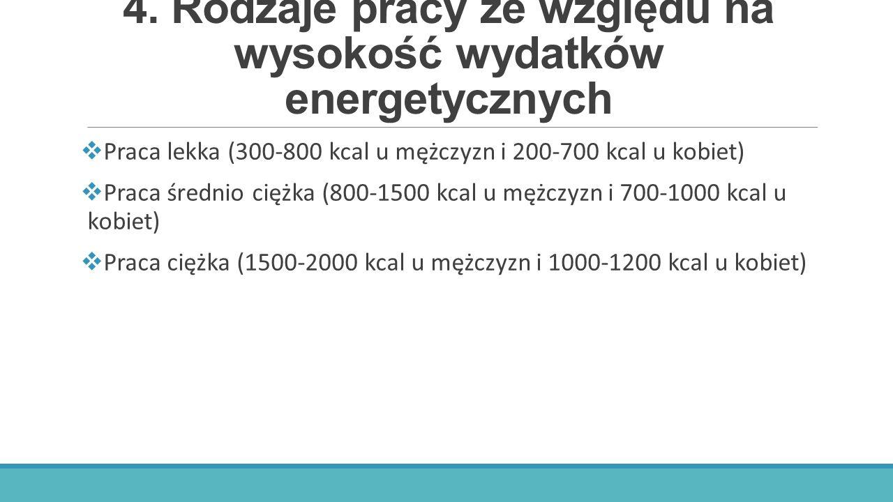 4. Rodzaje pracy ze względu na wysokość wydatków energetycznych  Praca lekka (300-800 kcal u mężczyzn i 200-700 kcal u kobiet)  Praca średnio ciężka
