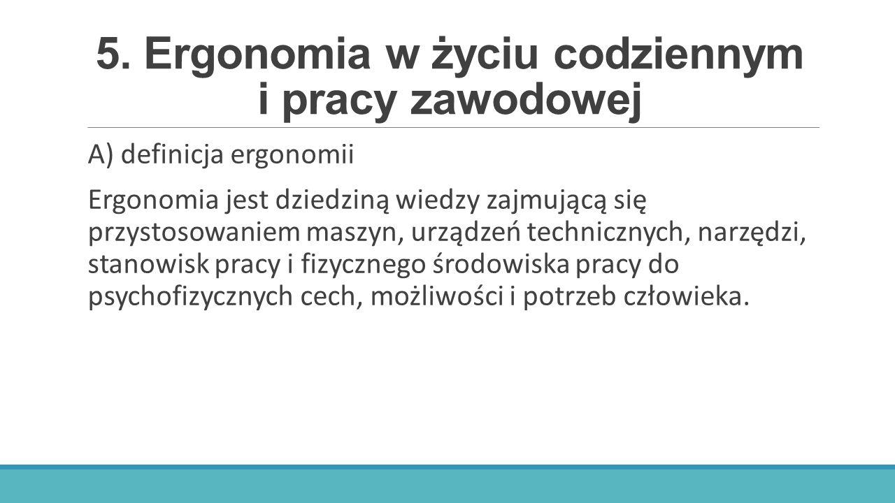 5. Ergonomia w życiu codziennym i pracy zawodowej A) definicja ergonomii Ergonomia jest dziedziną wiedzy zajmującą się przystosowaniem maszyn, urządze