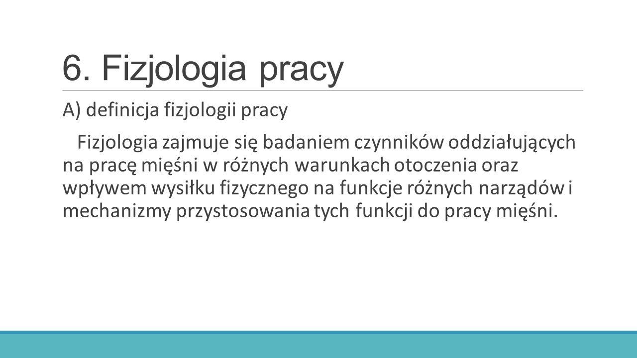 6. Fizjologia pracy A) definicja fizjologii pracy Fizjologia zajmuje się badaniem czynników oddziałujących na pracę mięśni w różnych warunkach otoczen