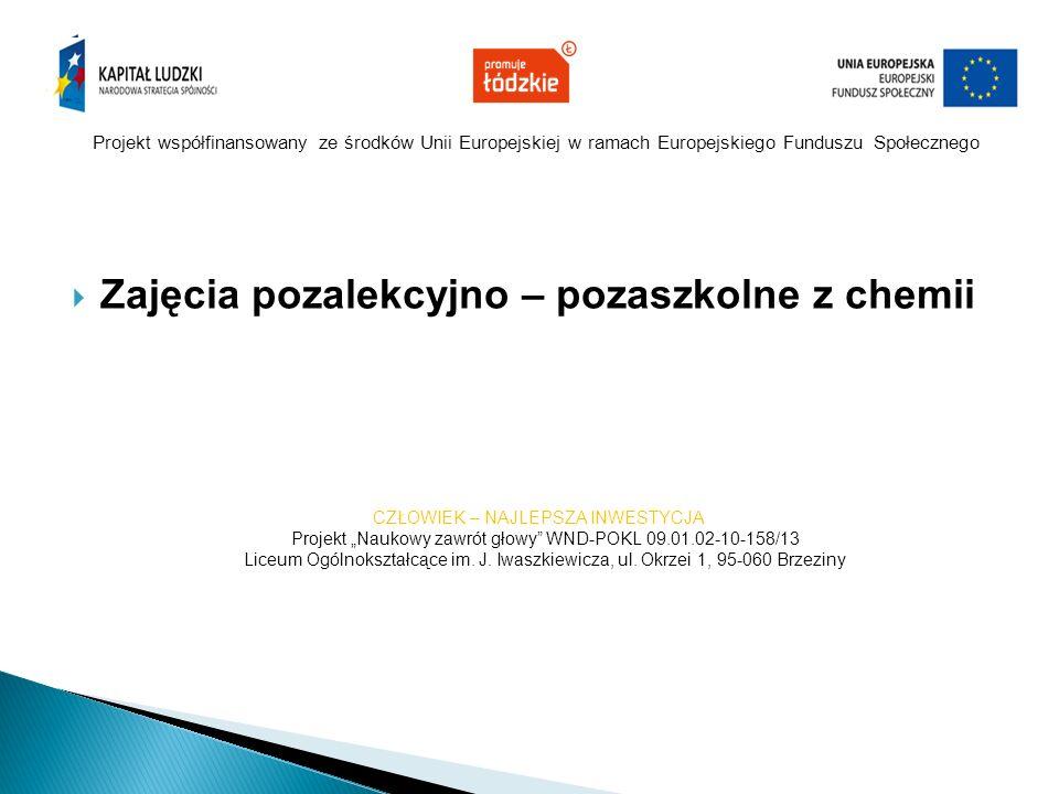 Projekt współfinansowany ze środków Unii Europejskiej w ramach Europejskiego Funduszu Społecznego  Zajęcia pozalekcyjno – pozaszkolne z chemii CZŁOWI
