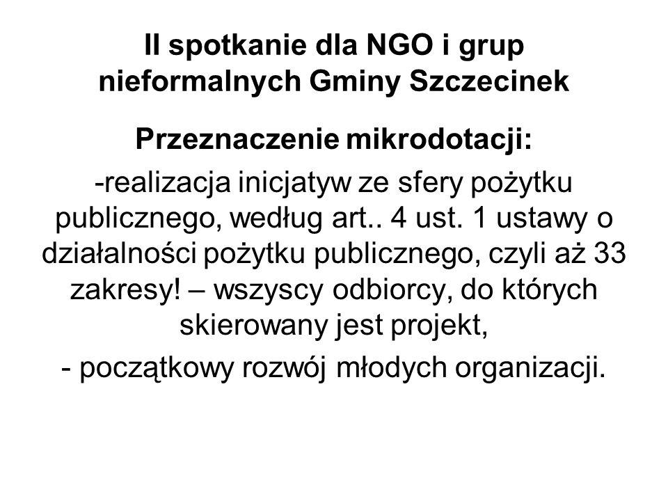 II spotkanie dla NGO i grup nieformalnych Gminy Szczecinek Przeznaczenie mikrodotacji: -realizacja inicjatyw ze sfery pożytku publicznego, według art..