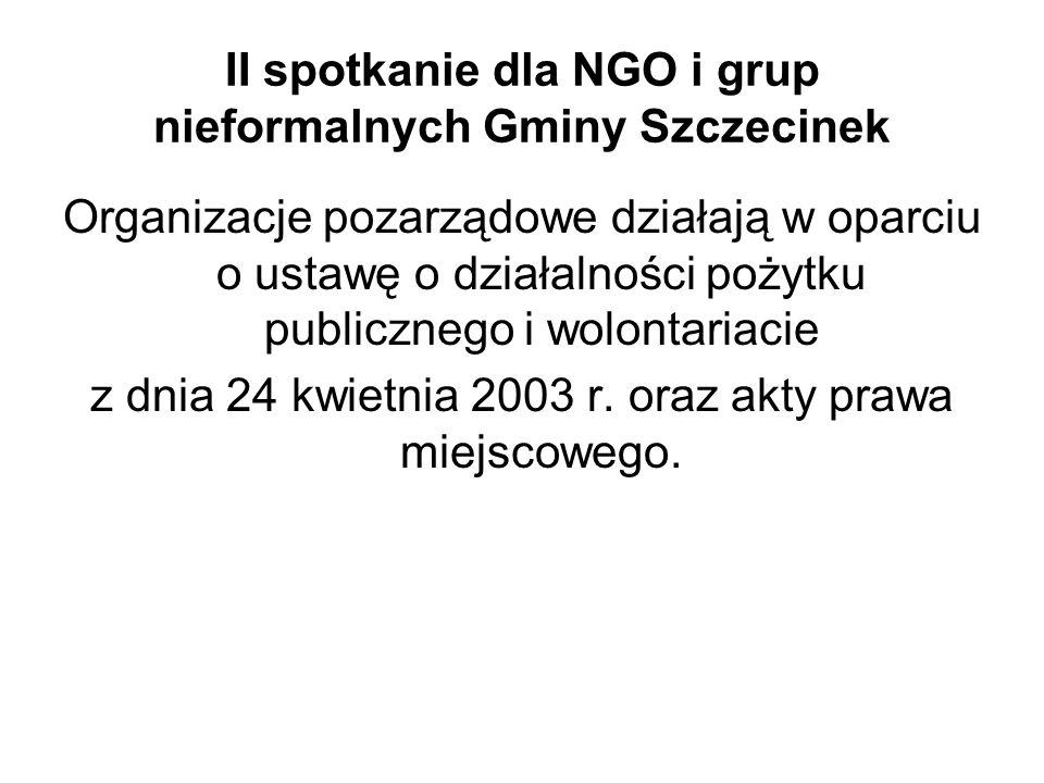 II spotkanie dla NGO i grup nieformalnych Gminy Szczecinek Organizacje pozarządowe działają w oparciu o ustawę o działalności pożytku publicznego i wolontariacie z dnia 24 kwietnia 2003 r.