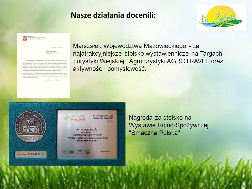 Nasze działania docenili: Marszałek Województwa Mazowieckiego - za najatrakcyjniejsze stoisko wystawiennicze na Targach Turystyki Wiejskiej i Agroturystyki AGROTRAVEL oraz aktywność i pomysłowość.