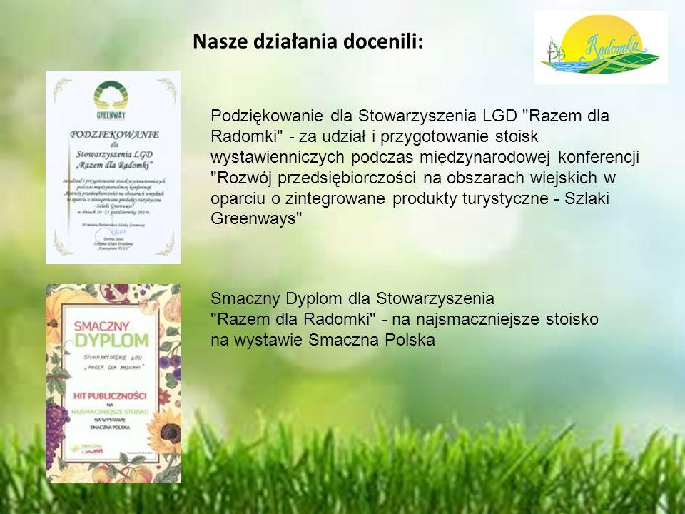 Nasze działania docenili: Podziękowanie dla Stowarzyszenia LGD Razem dla Radomki - za udział i przygotowanie stoisk wystawienniczych podczas międzynarodowej konferencji Rozwój przedsiębiorczości na obszarach wiejskich w oparciu o zintegrowane produkty turystyczne - Szlaki Greenways Smaczny Dyplom dla Stowarzyszenia Razem dla Radomki - na najsmaczniejsze stoisko na wystawie Smaczna Polska