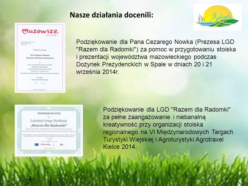 Nasze działania docenili: Podziękowanie dla Pana Cezarego Nowka (Prezesa LGD Razem dla Radomki ) za pomoc w przygotowaniu stoiska i prezentacji województwa mazowieckiego podczas Dożynek Prezydenckich w Spale w dniach 20 i 21 września 2014r.
