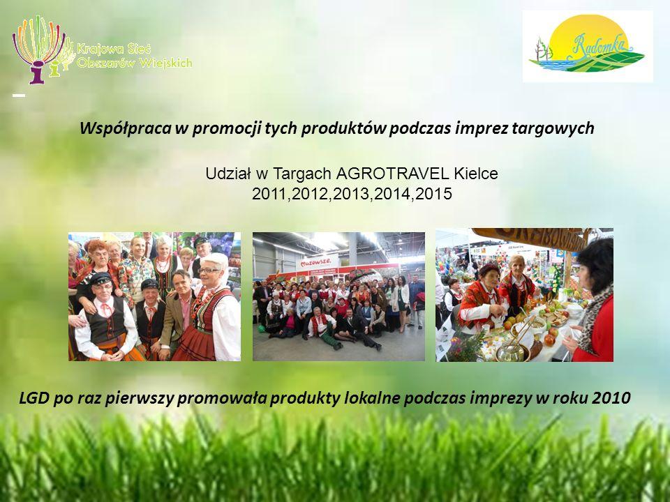 Współpraca w promocji tych produktów podczas imprez targowych Udział w Targach AGROTRAVEL Kielce 2011,2012,2013,2014,2015 LGD po raz pierwszy promowała produkty lokalne podczas imprezy w roku 2010