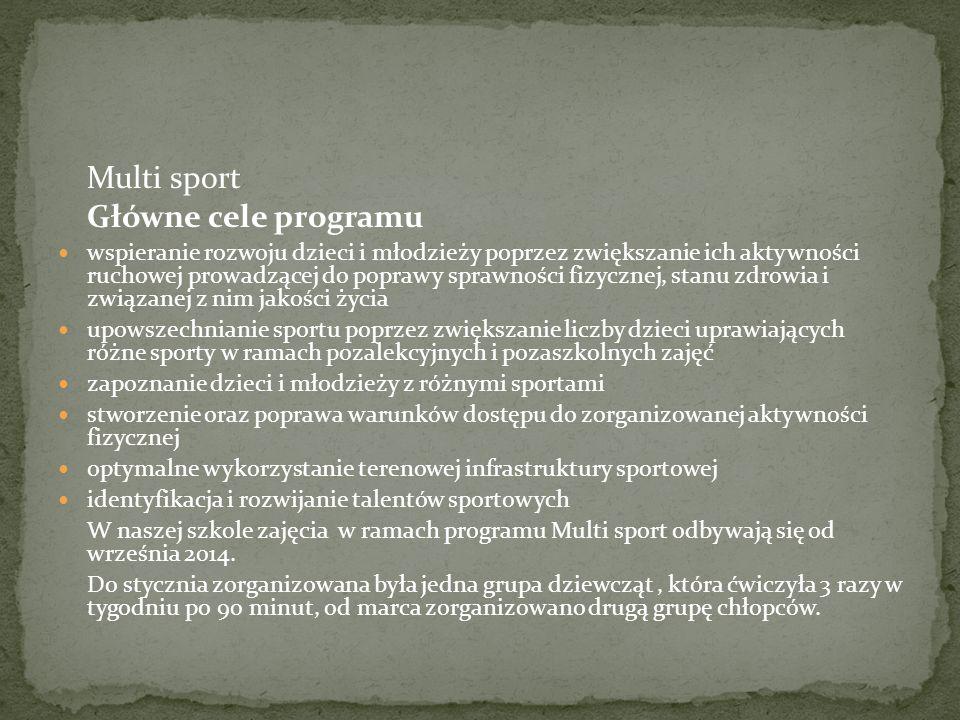 Multi sport Główne cele programu wspieranie rozwoju dzieci i młodzieży poprzez zwiększanie ich aktywności ruchowej prowadzącej do poprawy sprawności fizycznej, stanu zdrowia i związanej z nim jakości życia upowszechnianie sportu poprzez zwiększanie liczby dzieci uprawiających różne sporty w ramach pozalekcyjnych i pozaszkolnych zajęć zapoznanie dzieci i młodzieży z różnymi sportami stworzenie oraz poprawa warunków dostępu do zorganizowanej aktywności fizycznej optymalne wykorzystanie terenowej infrastruktury sportowej identyfikacja i rozwijanie talentów sportowych W naszej szkole zajęcia w ramach programu Multi sport odbywają się od września 2014.