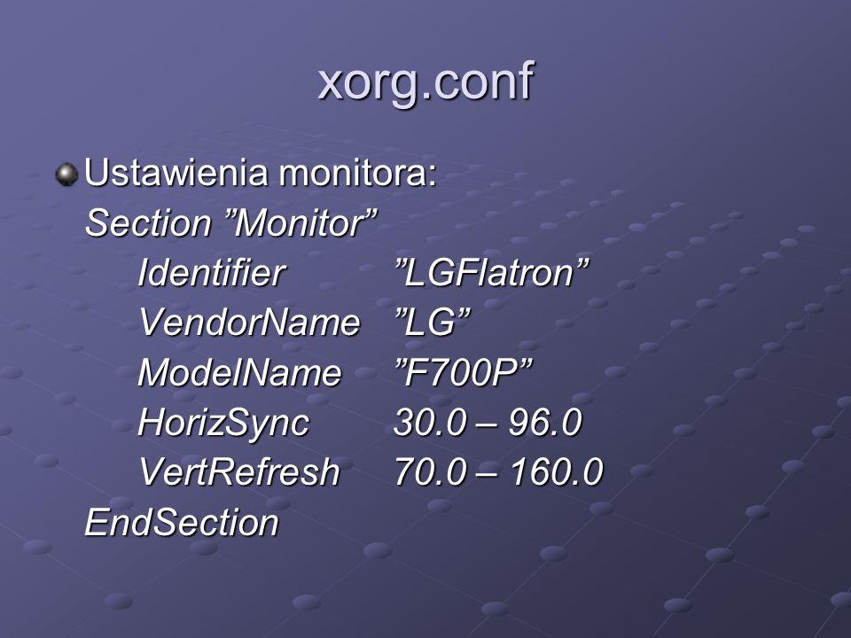 xorg.conf Ustawienia monitora: Section Monitor Identifier LGFlatron VendorName LG ModelName F700P HorizSync30.0 – 96.0 VertRefresh70.0 – 160.0 EndSection