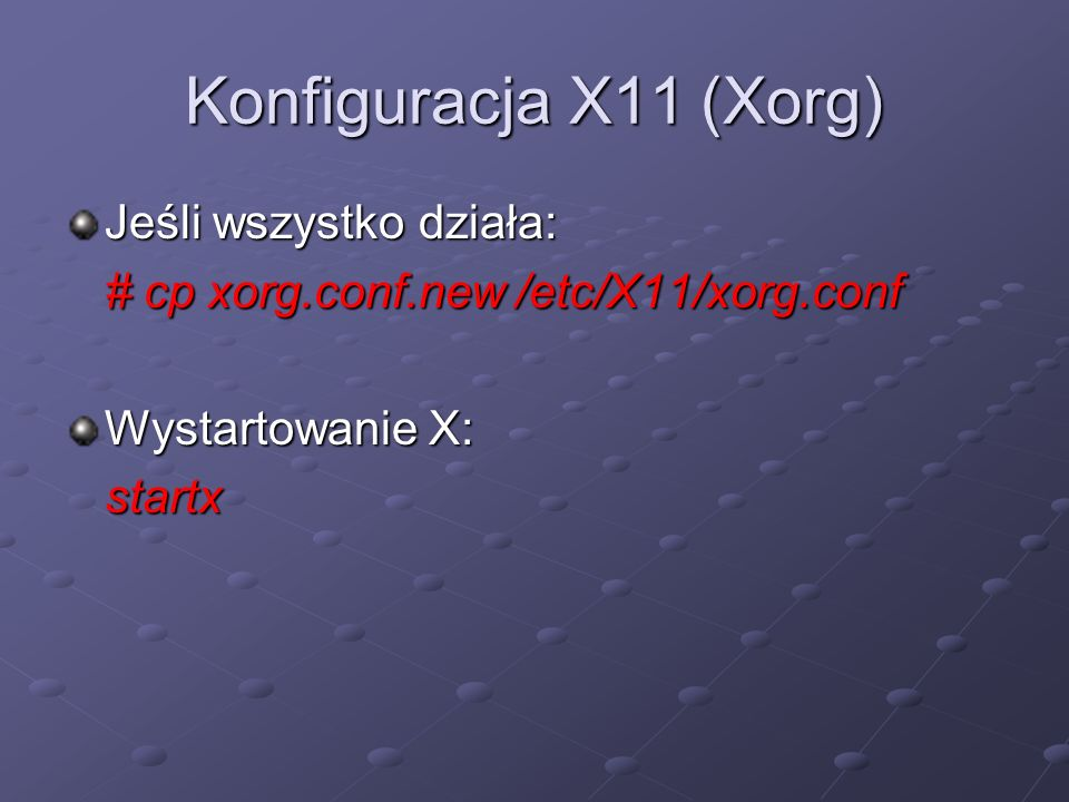 Konfiguracja X11 (Xorg) Jeśli wszystko działa: # cp xorg.conf.new /etc/X11/xorg.conf Wystartowanie X: startx