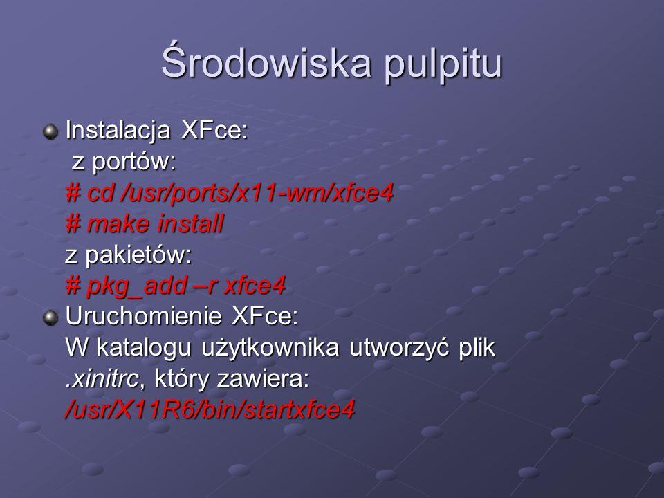 Środowiska pulpitu Instalacja XFce: z portów: z portów: # cd /usr/ports/x11-wm/xfce4 # make install z pakietów: # pkg_add –r xfce4 Uruchomienie XFce: W katalogu użytkownika utworzyć plik.xinitrc, który zawiera: /usr/X11R6/bin/startxfce4