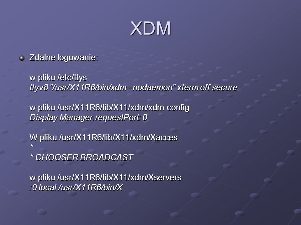 XDM Zdalne logowanie: w pliku /etc/ttys ttyv8 /usr/X11R6/bin/xdm –nodaemon xterm off secure w pliku /usr/X11R6/lib/X11/xdm/xdm-config Display Manager.requestPort: 0 W pliku /usr/X11R6/lib/X11/xdm/Xacces * * CHOOSER BROADCAST w pliku /usr/X11R6/lib/X11/xdm/Xservers :0 local /usr/X11R6/bin/X