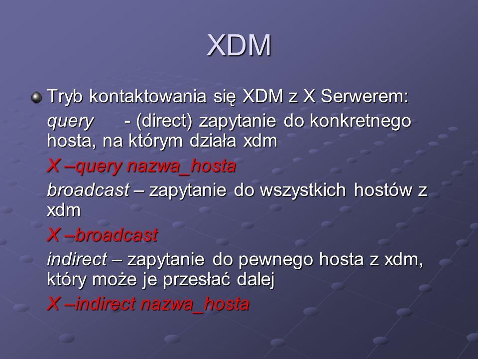 XDM Tryb kontaktowania się XDM z X Serwerem: query- (direct) zapytanie do konkretnego hosta, na którym działa xdm X –query nazwa_hosta broadcast – zapytanie do wszystkich hostów z xdm X –broadcast indirect – zapytanie do pewnego hosta z xdm, który może je przesłać dalej X –indirect nazwa_hosta