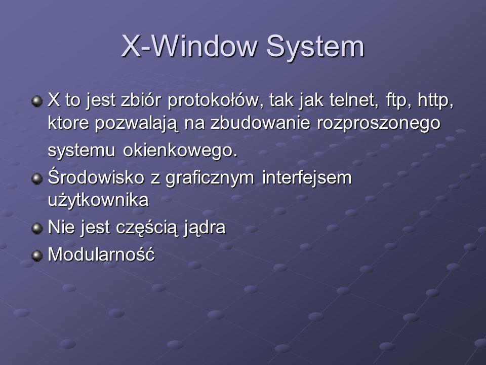 X-Window System X to jest zbiór protokołów, tak jak telnet, ftp, http, ktore pozwalają na zbudowanie rozproszonego systemu okienkowego.