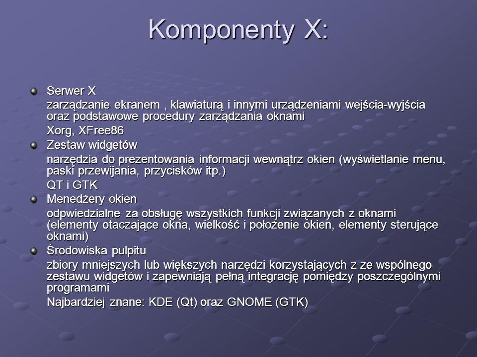 Komponenty X: Serwer X zarządzanie ekranem, klawiaturą i innymi urządzeniami wejścia-wyjścia oraz podstawowe procedury zarządzania oknami Xorg, XFree86 Zestaw widgetów narzędzia do prezentowania informacji wewnątrz okien (wyświetlanie menu, paski przewijania, przycisków itp.) QT i GTK Menedżery okien odpwiedzialne za obsługę wszystkich funkcji związanych z oknami (elementy otaczające okna, wielkość i położenie okien, elementy sterujące oknami) Środowiska pulpitu zbiory mniejszych lub większych narzędzi korzystających z ze wspólnego zestawu widgetów i zapewniają pełną integrację pomiędzy poszczególnymi programami Najbardziej znane: KDE (Qt) oraz GNOME (GTK)