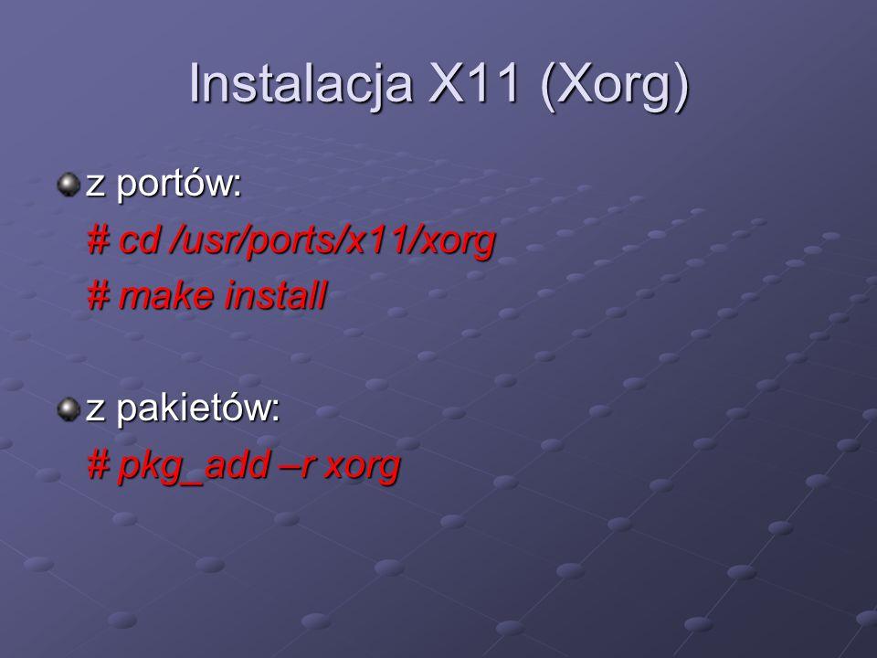 Instalacja X11 (Xorg) z portów: # cd /usr/ports/x11/xorg # make install z pakietów: # pkg_add –r xorg
