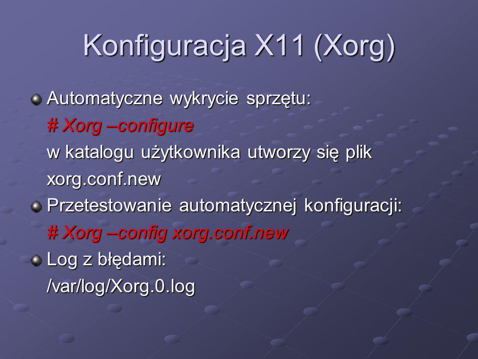 Konfiguracja X11 (Xorg) Automatyczne wykrycie sprzętu: # Xorg –configure w katalogu użytkownika utworzy się plik xorg.conf.new Przetestowanie automatycznej konfiguracji: # Xorg –config xorg.conf.new Log z błędami: /var/log/Xorg.0.log