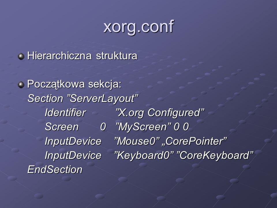 "xorg.conf Hierarchiczna struktura Początkowa sekcja: Section ""ServerLayout"" Identifier ""X.org Configured"" Screen0 ""MyScreen"" 0 0 InputDevice ""Mouse0"""