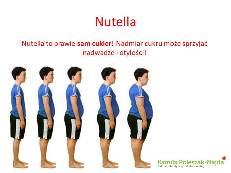 Nutella Nutella to prawie sam cukier! Nadmiar cukru może sprzyjać nadwadze i otyłości!