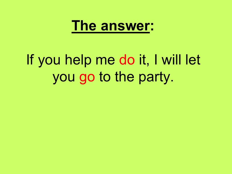 The answer: If you help me do it, I will let you go to the party.