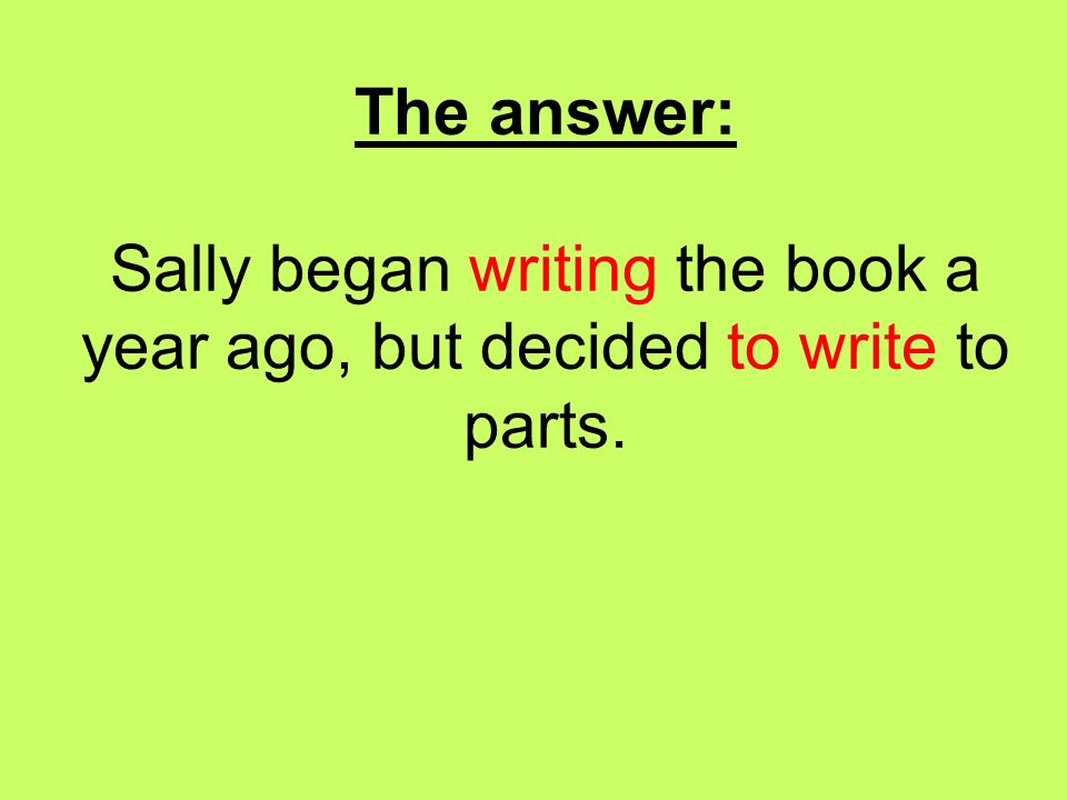 The answer: Sally began writing the book a year ago, but decided to write to parts.
