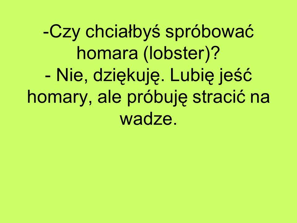 -Czy chciałbyś spróbować homara (lobster). - Nie, dziękuję.