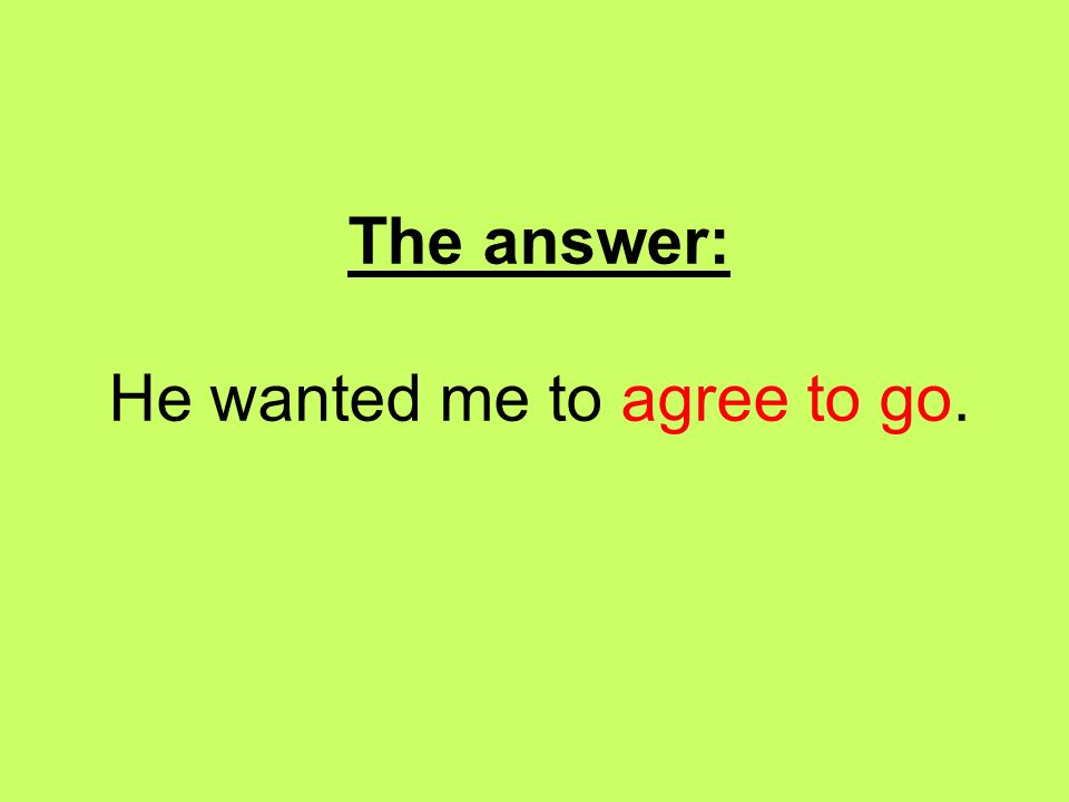 The answer: He wanted me to agree to go.