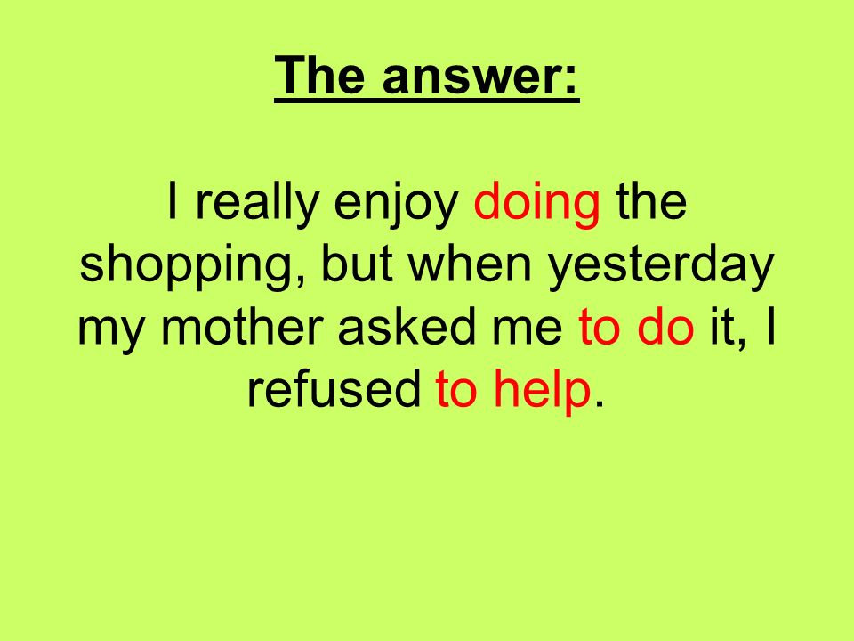 The answer: I really enjoy doing the shopping, but when yesterday my mother asked me to do it, I refused to help.