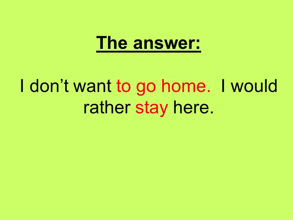 The answer: I don't want to go home. I would rather stay here.