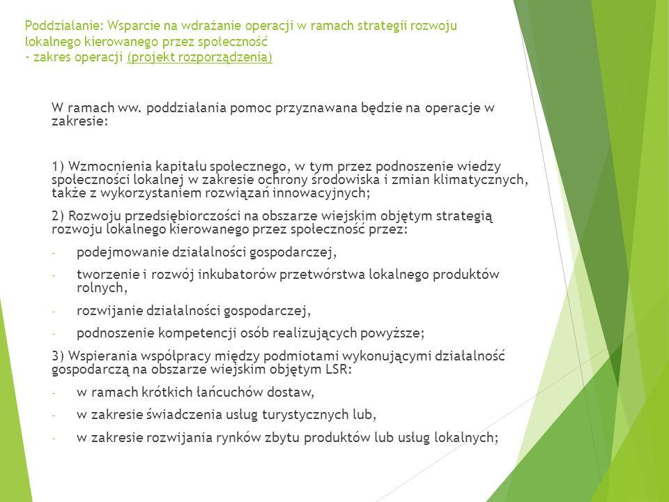 Poddziałanie: Wsparcie na wdrażanie operacji w ramach strategii rozwoju lokalnego kierowanego przez społeczność - zakres operacji (projekt rozporządzenia) 4) Rozwoju rynków zbytu produktów i usług lokalnych (z wyłączaniem budowy targowisk; 5) Zachowania dziedzictwa lokalnego; 6) Budowy lub przebudowy ogólnodostępnej i niekomercyjnej infrastruktury turystycznej lub rekreacyjnej, lub kulturalnej; 7) Budowy lub przebudowy publicznych dróg gminnych lub powiatowych, które umożliwiają połączenie obiektów użyteczności publicznej albo skracają dystans lub czas dojazdu do tych obiektów; 8) Promowania obszaru objętego LSR, w tym produktów lub usług lokalnych.
