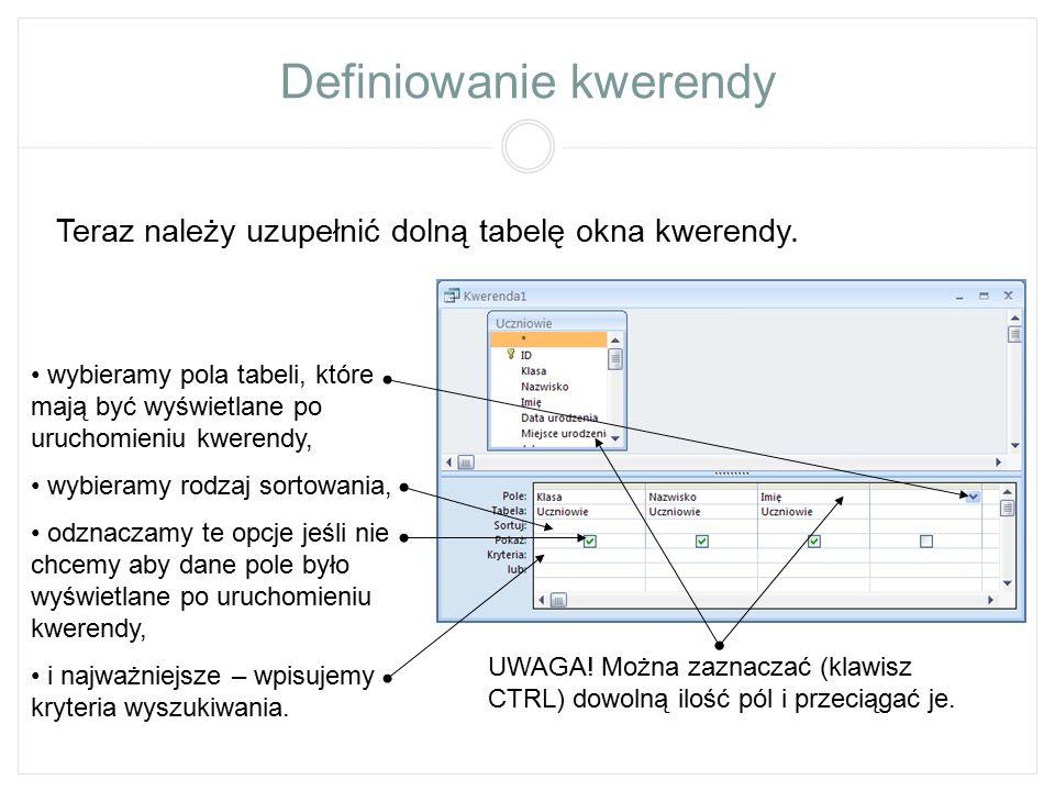 Definiowanie kwerendy Teraz należy uzupełnić dolną tabelę okna kwerendy. wybieramy pola tabeli, które mają być wyświetlane po uruchomieniu kwerendy, w