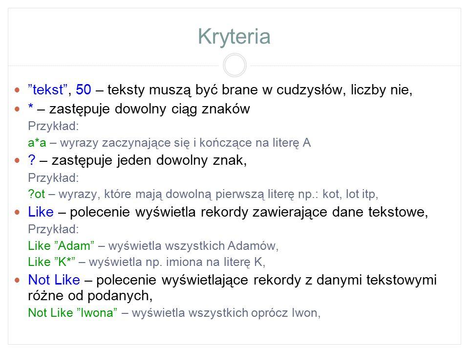 Kryteria 18 – wyświetla rekordy, które zawierają tylko liczbę 18, Leszno – wyświetla rekordy, które zawierają tylko słowo Leszno, Not Leszno – wyświetla rekordy, które nie zawierają słowa Leszno, #1990-01-05# – wyświetla rekordy, w których pojawiła się data 1990-01-05, Date() – wyświetla rekordy z dzisiejszą datą, Date() -2 – wyświetla rekordy z przedwczorajszą datą, Between 10 and 20 lub >=10 and <=20 – wyświetla rekordy z liczbami między 10 a 20, Between Date() and #2009-01-01# – wyświetla rekordy z datami od 2009-01-01 do dnia dzisiejszego, Between A* and K* – wyświetla rekordy z np.: nazwiskami na litery od A do K,