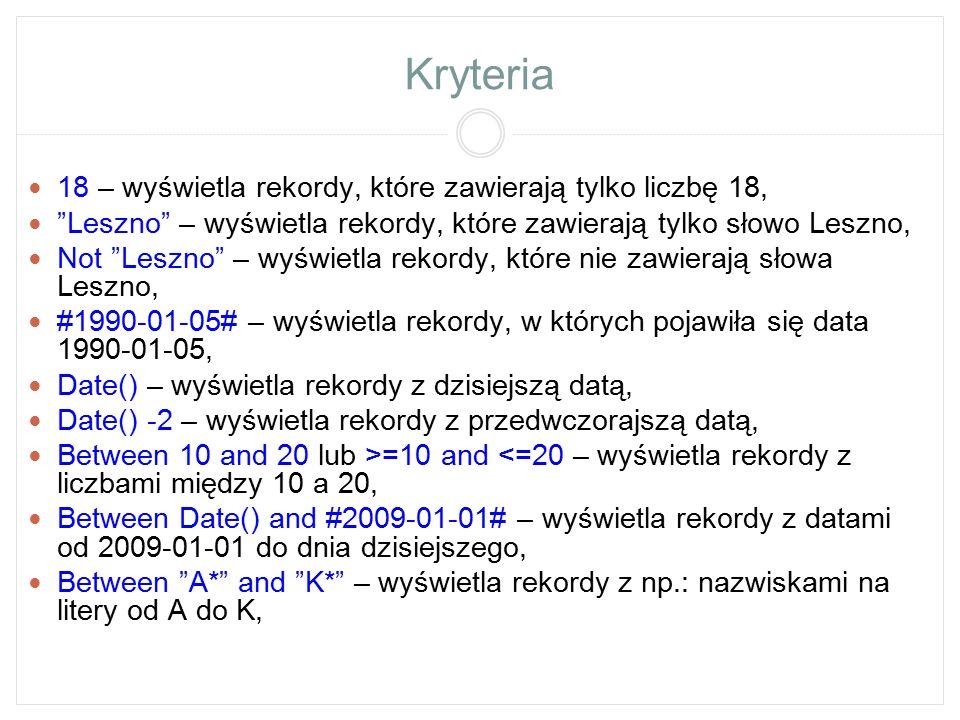 """Kryteria >, =, = – kryteria większości, mniejszości i równości, Przykład: >50 – wyświetla rekordy z liczbami większymi od 50, >= """"Nowak – wyświetla rekordy z nazwiskami od Nowak do końca alfabetu, < #1990-01-01# – wyświetla rekordy z datami przed 1990-01-01 In ( Anna ; Karol ) lub Anna Or Karol – wyświetla rekordy, w których pojawiły się imiona Anna lub Karol, In (10;11) lub 10 Or 11 – wyświetla rekordy, w których pojawiły się liczby 10 lub 11, Len([nazwa pola])= 7 – wyświetla rekordy, które w danym polu mają 7 literowe wyrazy, Przykład: Len([Imię])= 5 – wyświetla rekordy z 5 literowymi imionami, Len([Nazwisko])> 10 – wyświetla rekordy z nazwiskami powyżej 10 liter, [Podaj nazwisko] – wyświetla okienko, w którym można wpisać szukany tekst."""